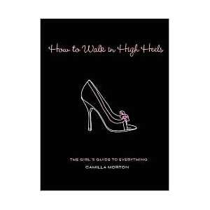 How to Walk in High Heels Publisher: Hyperion: Camilla Morton: Books