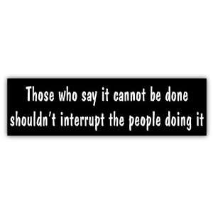 Those who say it cannot be done funny car bumper sticker