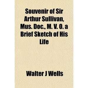 Souvenir of Sir Arthur Sullivan, Mus. Doc., M. V. O. a Brief Sketch of