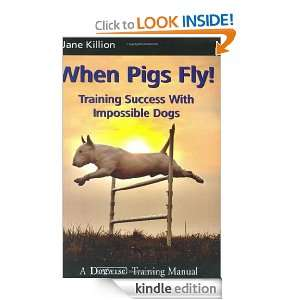 When Pigs Fly!: Training Success with Impossible Dogs [Kindle Edition